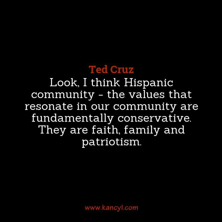 """Look, I think Hispanic community - the values that resonate in our community are fundamentally conservative. They are faith, family and patriotism."", Ted Cruz"