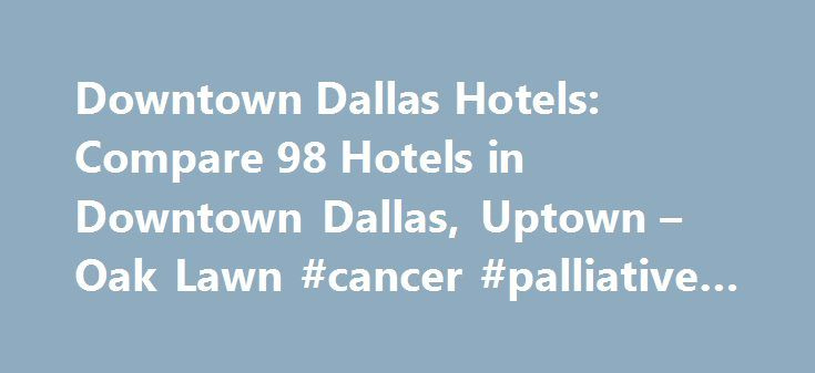 Downtown Dallas Hotels: Compare 98 Hotels in Downtown Dallas, Uptown – Oak Lawn #cancer #palliative #care http://hotel.remmont.com/downtown-dallas-hotels-compare-98-hotels-in-downtown-dallas-uptown-oak-lawn-cancer-palliative-care/  #motels in dallas tx # Hotels in Downtown Dallas, Uptown – Oak Lawn Downtown Dallas, Uptown – Oak Lawn Hotel Information Expedia.com offers a selection of 98 hotels in Downtown Dallas. You are sure to find cheap deals and discount rates among them with our Best…