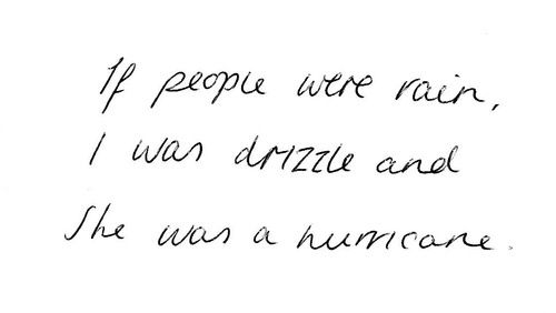 if people were rain, I was the drizzle and she was the hurricane