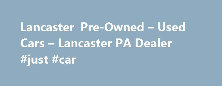 Lancaster Pre-Owned – Used Cars – Lancaster PA Dealer #just #car http://cars.remmont.com/lancaster-pre-owned-used-cars-lancaster-pa-dealer-just-car/  #used cars dealerships # Lancaster Pre-Owned – Lancaster PA, 17601 YOU PREMIER AUTO DEALER THAT DEALS WITH GOOD CREDIT BAD CREDIT AND ALL TYPES OF CREDIT IN BETWEEN. WE ARE ONE OF LANCASTER COUNTY PREFERRED BAD CREDIT LENDER. WE OFFER ALL MAKES AND MODELS SUCH AS FORD CHEVY CHEVROLET LINCOLN DODGE RAM CHRYSLER AUDI BMW…The post Lancaster…