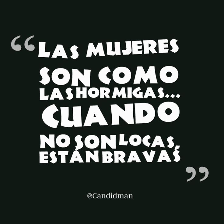 Las mujeres son como las hormigas Cuando no son locas están bravas.  @Candidman     #Frases Humor Candidman Mujeres @candidman