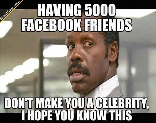 Images of the week -71 pics- Having 5000 Facebook Friends Don't Make You A Celebrity