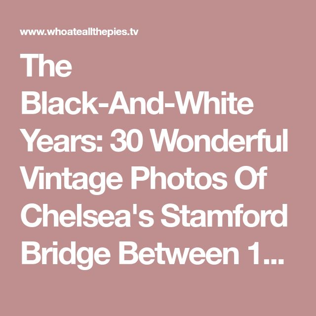 The Black-And-White Years: 30 Wonderful Vintage Photos Of Chelsea's Stamford Bridge Between 1905-1967 | Who Ate all the Pies