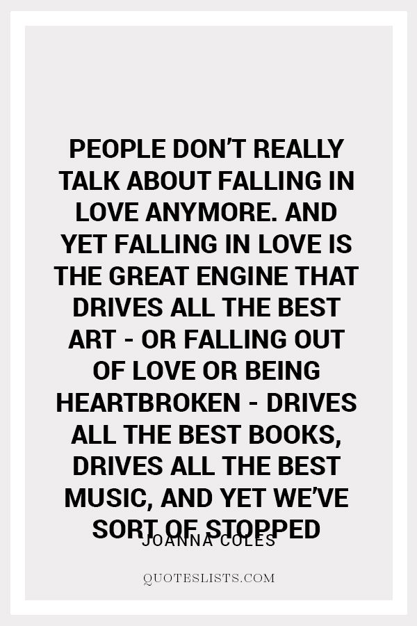 True Love Quote People Don T Really Talk About Falling In Love Anymore And Yet Falling In Love Is The Great Engine That Drives All The Best Art Or Falling