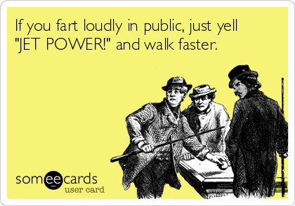 If you fart loudly in public, just yell 'JET POWER!' and walk faster.