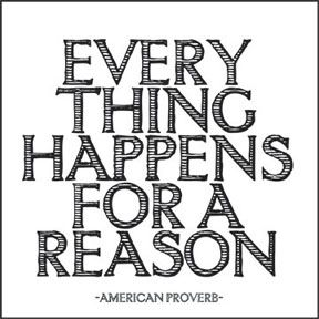 Everything Happens for a Reason - American Proverb