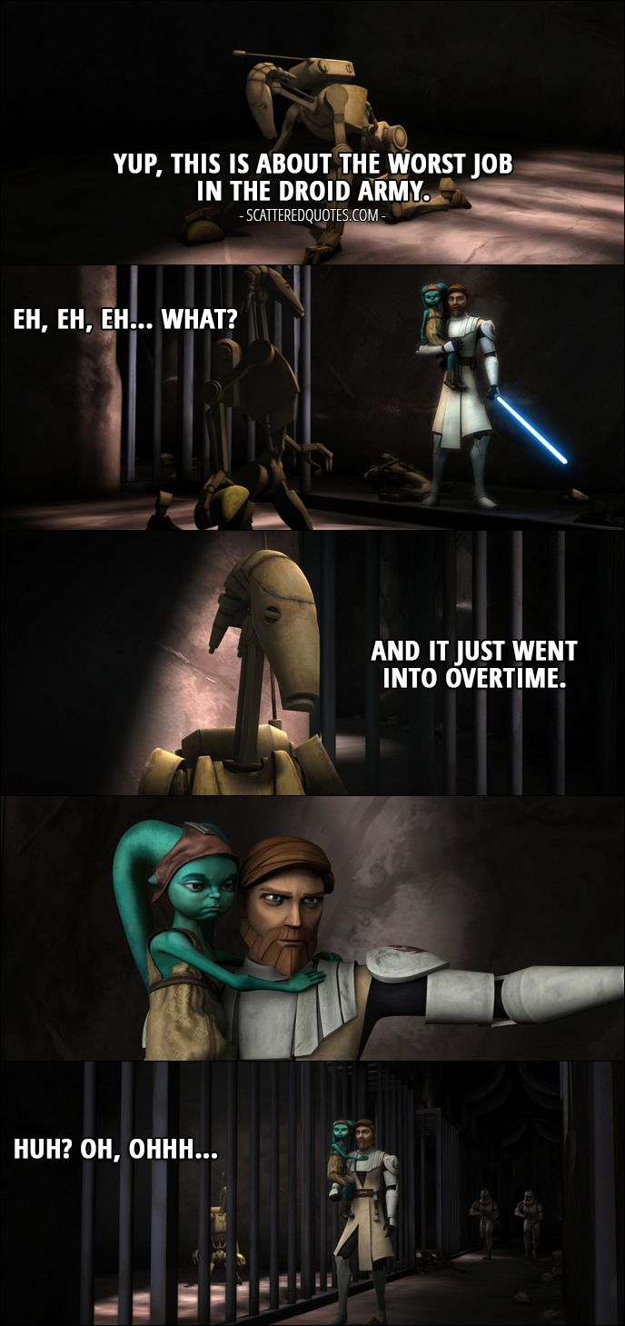 Quote from Star Wars: The Clone Wars 1x20 │  Battle Droid: Yup, this is about the worst job in the droid army. Eh, eh, eh... what? And it just went into overtime. Huh? Oh, ohhh... (Droid is scrubbing floor in a cell when Obi-Wan comes and closes the cell door)