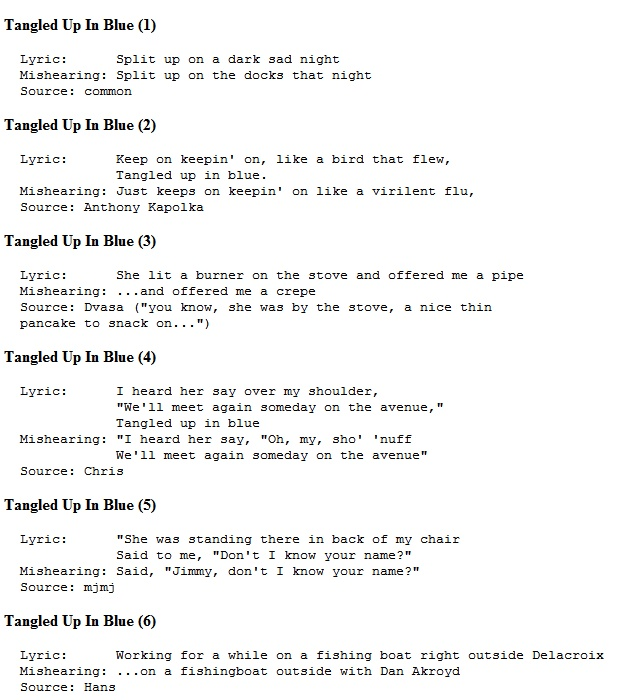 I love bob dylan, but he's one of the few artists who, when misheard, actually makes MORE sense. I think Bob would like that, since he often changed lyrics in performances. Here's a set of mondegreens for the great song, Tangled Up In Blue