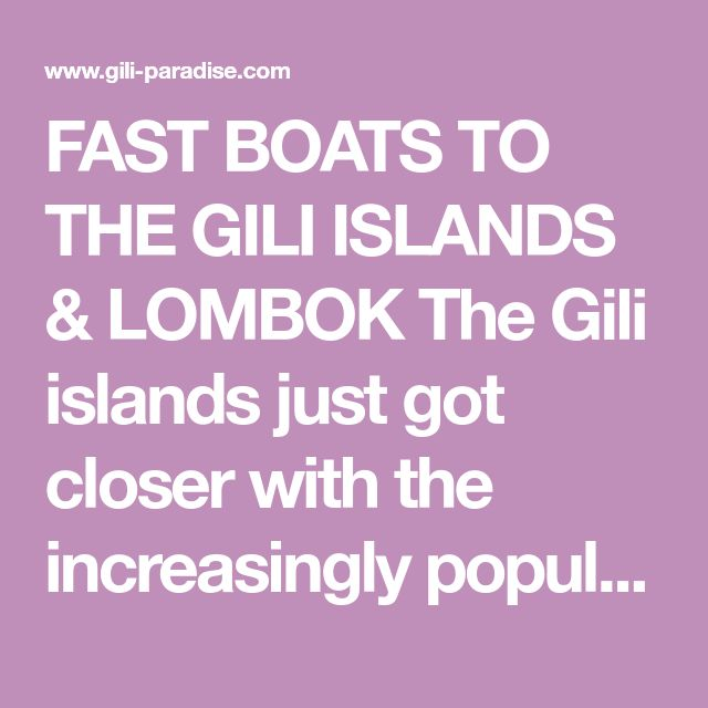 FAST BOATS TO THE GILI ISLANDS & LOMBOK The Gili islands just got closer with the increasingly popular fast boats services operating between Bali and Gili..