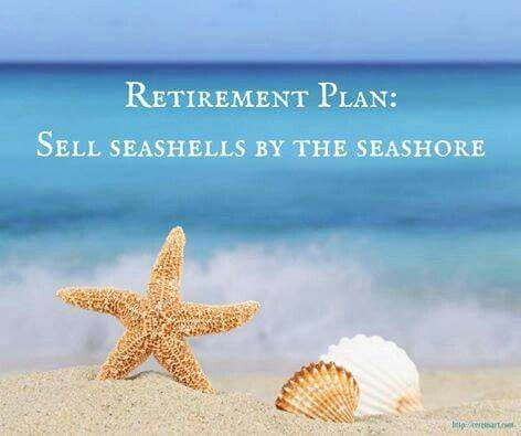 Retirement Plan: Sell seashells by the seashore