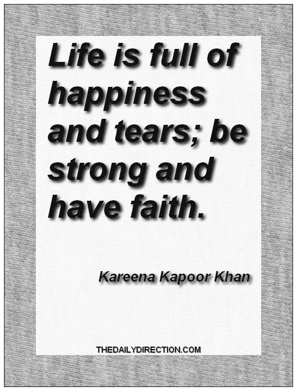 Life is full of happiness and tears; be strong and have faith.Kareena Kapoor Khan. Go to http://www.thedailydirection.com/ for more  happiness quotes.  #happiness #kareenakapoorkhan #quote