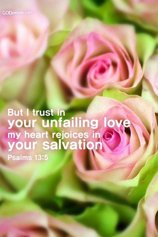 """Psalm 13:5 """"God's unfailing love for us is a FACT affirmed over and over in the Scriptures... Our doubts do not destroy God's love.. nor does our faith create it. It originates in the very nature of God, who is love..."""" ~ Jerry Bridges"""