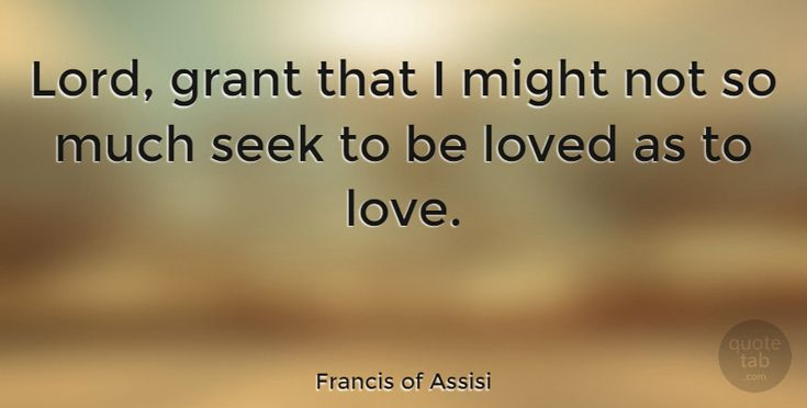 """Francis of Assisi Quote: """"Lord, grant that I might not so much seek to be loved as to love."""" #Love #quotes #quotetab"""