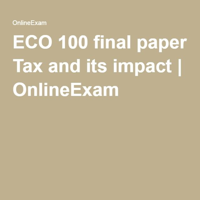 ECO 100 final paper Tax and its impact | OnlineExam