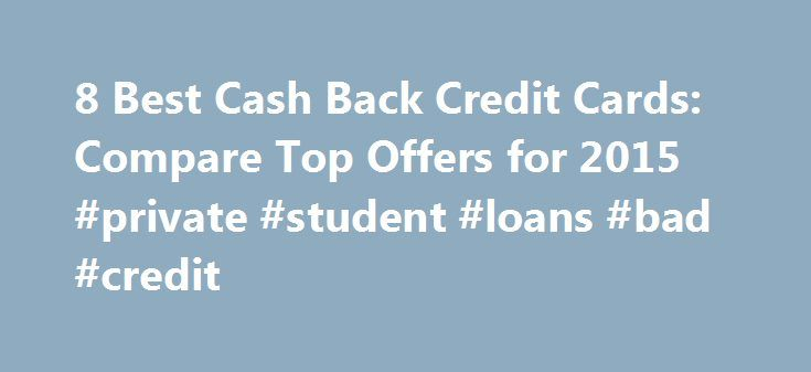 8 Best Cash Back Credit Cards: Compare Top Offers for 2015 #private #student #loans #bad #credit http://credit-loan.remmont.com/8-best-cash-back-credit-cards-compare-top-offers-for-2015-private-student-loans-bad-credit/  #credit card comparison chart # How to Choose a Cashback Credit Card CreditDonkey Compare rewards, annual fees and interest rates to determine the best one for you. Narrow your comparison by reading reviews on the credit card offers with cash back, such as: Rewards. Up to 5%…