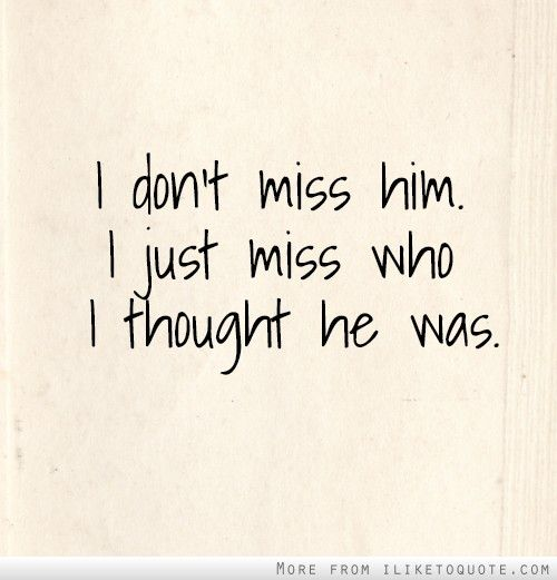 I don't miss him. I just miss who I thought he was.