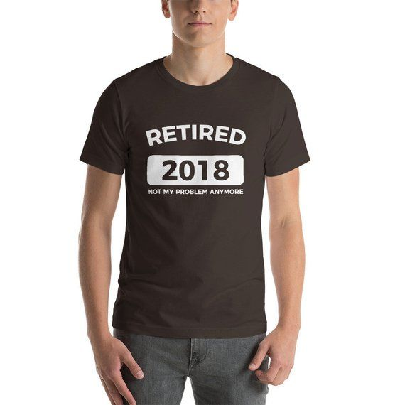 bfedeaeb4c Retired 2018 Not My Problem Anymore Shirt Funny Sarcastic Humor Retirement  T-Shirt Great Gift For Adults Unisex Jersey Tee 8 Colors #Retired2018 ...