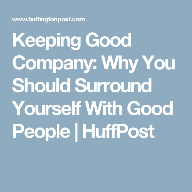 Keeping Good Company: Why You Should Surround Yourself With Good People | HuffPost