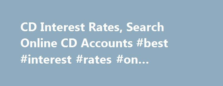 CD Interest Rates, Search Online CD Accounts #best #interest #rates #on #checking #accounts http://philippines.nef2.com/cd-interest-rates-search-online-cd-accounts-best-interest-rates-on-checking-accounts/  # CD/Money Market Accounts Certificate of Deposits, more commonly known as CDs, are a great way to earn higher interest on money that people don't need access to. CDs are often for a certain term such as 3 Months, 6 Months or longer. Typically the longer the period, the higher the…