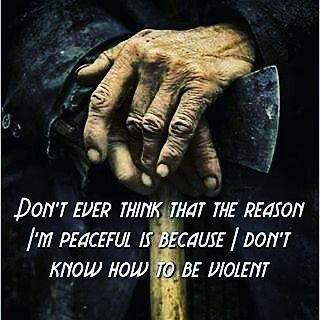 Don't ever think that the reason I'm peaceful is because I don't know how to be violent.