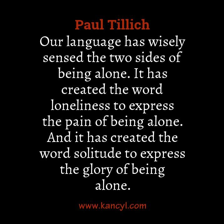 """""""Our language has wisely sensed the two sides of being alone. It has created the word loneliness to express the pain of being alone. And it has created the word solitude to express the glory of being alone."""", Paul Tillich"""