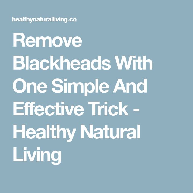REMOVE BLACKHEADS Remove Blackheads With One Simple And Effective Trick – Healthy Natural Living