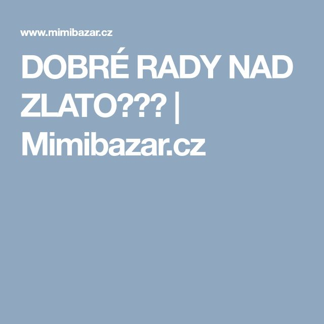 DOBRÉ RADY NAD ZLATO☺☺☺ | Mimibazar.cz