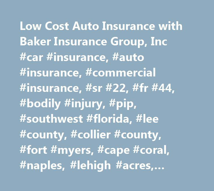 Low Cost Auto Insurance with Baker Insurance Group, Inc #car #insurance, #auto #insurance, #commercial #insurance, #sr #22, #fr #44, #bodily #injury, #pip, #southwest #florida, #lee #county, #collier #county, #fort #myers, #cape #coral, #naples, #lehigh #acres, #bonita, #golden #gate http://arizona.nef2.com/low-cost-auto-insurance-with-baker-insurance-group-inc-car-insurance-auto-insurance-commercial-insurance-sr-22-fr-44-bodily-injury-pip-southwest-florida-lee-county-collier/  # GREAT…