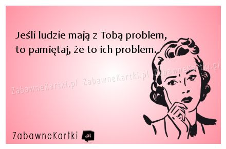 Jeśli ludzie mają z Tobą problem...