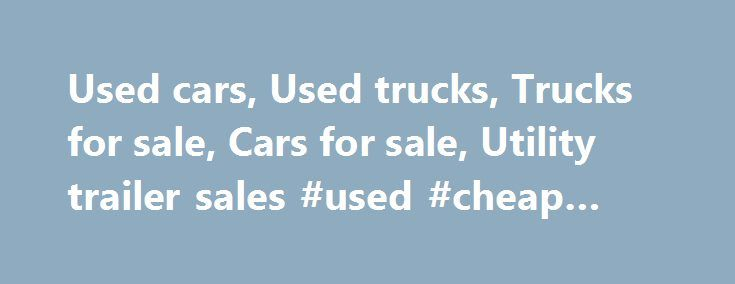 Used cars, Used trucks, Trucks for sale, Cars for sale, Utility trailer sales #used #cheap #cars http://car.remmont.com/used-cars-used-trucks-trucks-for-sale-cars-for-sale-utility-trailer-sales-used-cheap-cars/  #used cars and trucks # When we think of a world without wheels, suddenly our minds go blank, oh, what we would have done without the invention of these wheels, perhaps we may be living a nomadic life like our ancestors, but its just a thought, and here is a world with big wheels…