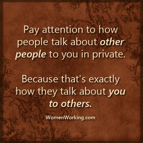Pay attention to how people talk about other people to you in private. I KNOW PLENTY OF THEM!!!