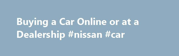 Buying a Car Online or at a Dealership #nissan #car http://cars.remmont.com/buying-a-car-online-or-at-a-dealership-nissan-car/  #buy a car online # Buying a Car Online There are two ways to approach online car dealership shopping: Direct online sales. Direct from Dealer Several dealerships now have online sales departments. The entire purpose of these teams is to sell cars to their website visitors. To take advantage of this service, simply ask the…The post Buying a Car Online or at a…