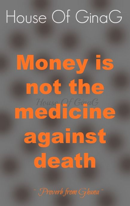 Money is not the medicine against death ~ Proverb from Ghana ~ House Of GinaG