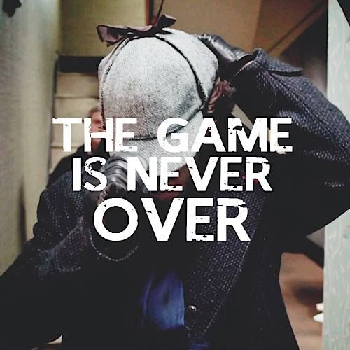 """""""The game is never over, John. There is just new players now."""" -Sherlock to John in His Last Vow"""