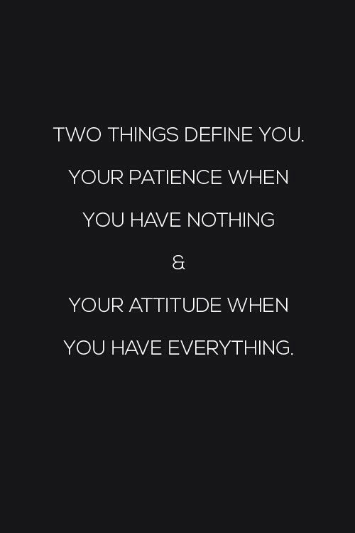 Two things define you, your patience when you having nothing & Your attitude when you have everything | Quotes