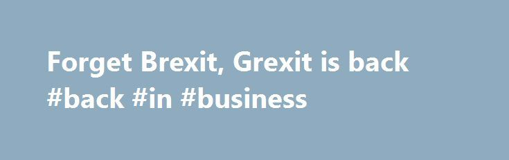 Forget Brexit, Grexit is back #back #in #business http://alaska.remmont.com/forget-brexit-grexit-is-back-back-in-business-2/  # While Europe s political leadership are focused on the second round of the French presidential election campaign, British Conservative party leader Theresa May s attempt to consolidate support for her hard-line Brexit negotiations, and on the right-wing lurches by Hungarian Prime Minister Viktor Orban, the financial mandarins in the European Union will be firmly…