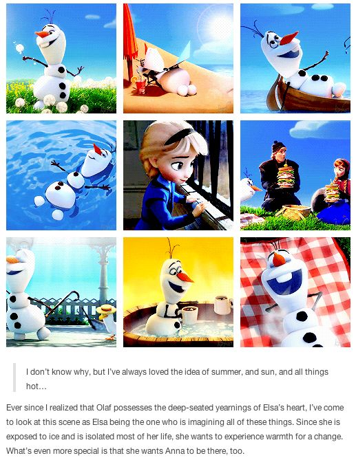 Frozen - Olaf possesses the deep-seated yearnings that Elsa has had all these years: to go out and enjoy the sun, and to feel the warm hugs of her sister and friends.
