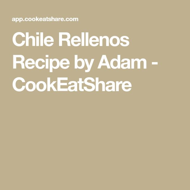 Chile Rellenos Recipe by Adam - CookEatShare