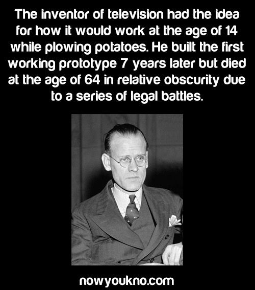 Philo Farnsworth, the inventor of the television had the idea of how it would work at the age of 14 while plowing potatoes. He built the first working prototype 7 years later but died at the age of 64 in relative obscurity due to a series of legal battles