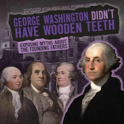 George Washington Didn't Have Wooden Teeth: Exposing Myths About the Founding Fathers