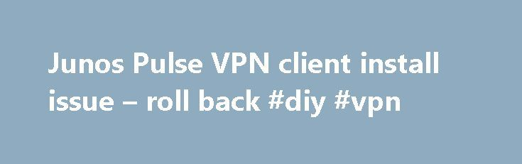 Junos Pulse VPN client install issue – roll back #diy #vpn http://indianapolis.remmont.com/junos-pulse-vpn-client-install-issue-roll-back-diy-vpn/  # Junos Pulse VPN client install issue roll back If you have many VPN clients (or network filters) installed on your system, Junos Pulse install may fail due to low maxfilters value in registry. Install hangs for some time and then rolls back. If rollback is interrupted, or if install is triggered by web-installer it results is non-working VPN…