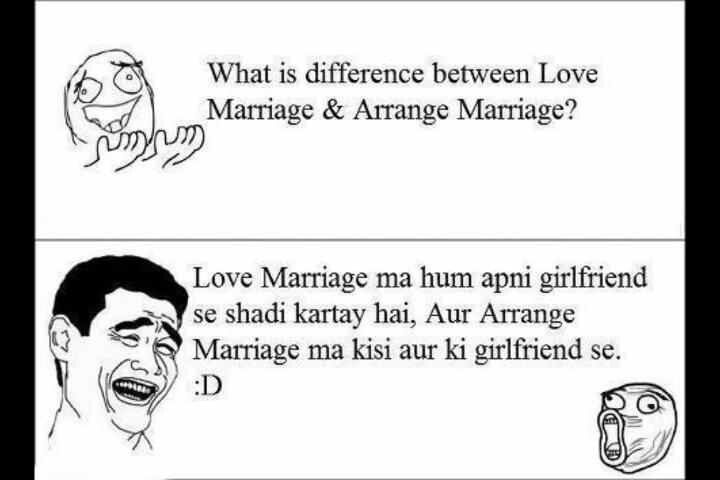 Desi humor!!! Secind says: Love marriage, is when you marry ur girlfriend. Arranged marriage is when you mom makes u marry someone elses girlfriend