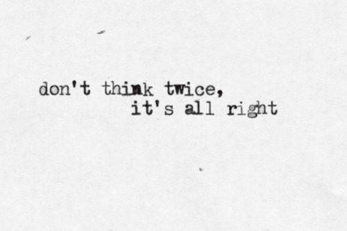 """""""Don't Think Twice, It's All Right"""" by Bob Dylan    submission from tiredbutnotsleepy"""