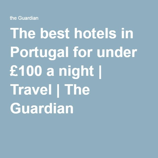 The best hotels in Portugal for under £100 a night | Travel | The Guardian