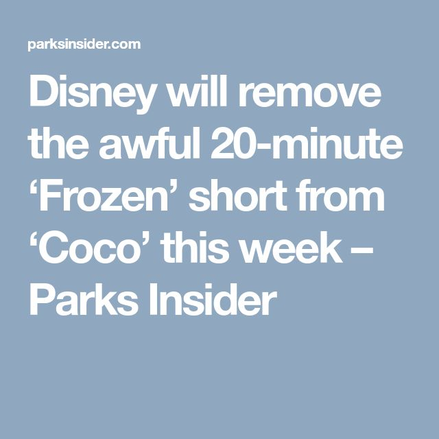 Disney will remove the awful 20-minute 'Frozen' short from 'Coco' this week – Parks Insider