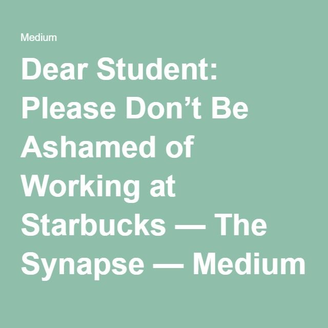 Dear Student: Please Don't Be Ashamed of Working at Starbucks — The Synapse — Medium