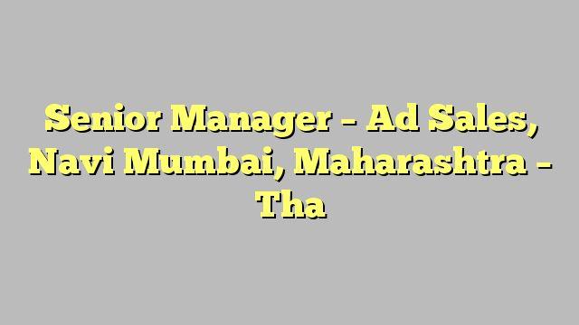 Senior Manager - Ad Sales, Navi Mumbai, Maharashtra - Tha