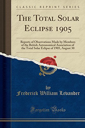 The Total Solar Eclipse 1905: Reports of Observations Made by Members of the British Astronomical Association of the Total Solar Eclipse of 1905 August 30 (Classic Reprint)...