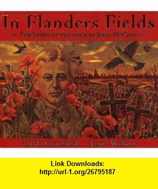 an analysis of the poem in flanders fields by linda granfield Granfield, l (1995) in flanders fields: the story of the poem by john mccrae toronto, on: stoddart kids, stoddart publishing co ltd rich, deep colored paintings illustrate mccrae's famous poem, interspersed with double page spreads of text about the illustrious author and surgeon's life.