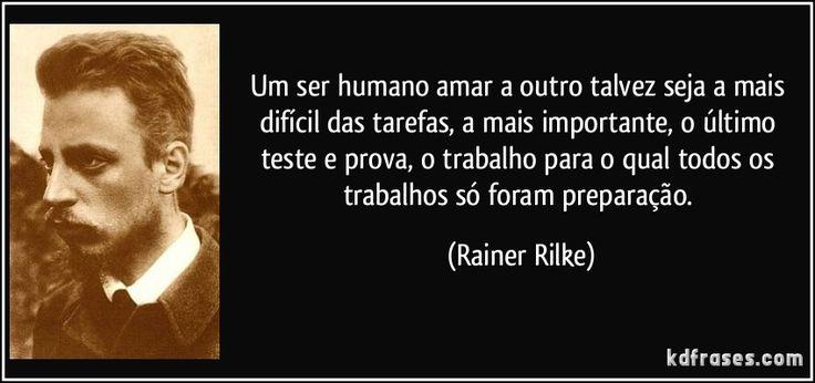 Um ser humano amar a outro talvez seja a mais difícil das tarefas, a mais importante, o último teste e prova, o trabalho para o qual todos os trabalhos só foram preparação. (Rainer Rilke)